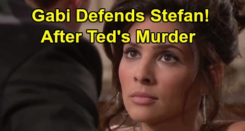 Days of Our Lives Spoilers: Gabi Defends Stefan After Ted's Murder - Stands By Her Man