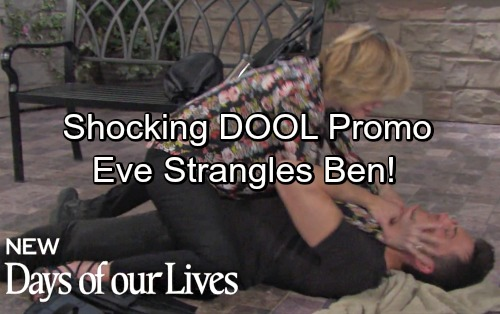 Days of Our Lives Spoilers: Shocking DOOL Promo – Furious Eve Tries to Strangle Ben – Wants Paige's Murderer to Die