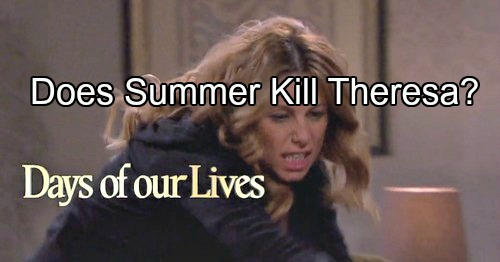'Days of Our Lives' Spoilers: Theresa Attacks Summer, Demands to Know Where Tate Is – Summer Threatens to Kill Theresa