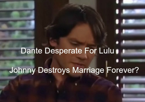 General Hospital (GH) Spoilers: Dante Desperate For Lulu - Johnny Zacchara Steps In - Marriage Ruined Forever?